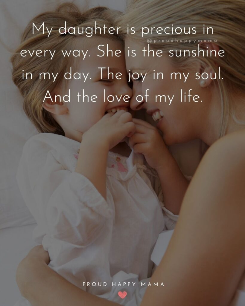 Daughter Quotes - My daughter is precious in every way. She is the sunshine in my day. The joy in my soul. And the love of my life.