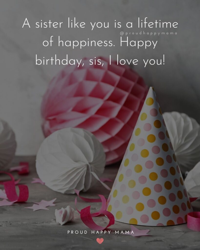 Happy Birthday Wishes For Sister - A sister like you is a lifetime of happiness. Happy birthday, sis, I love you!'