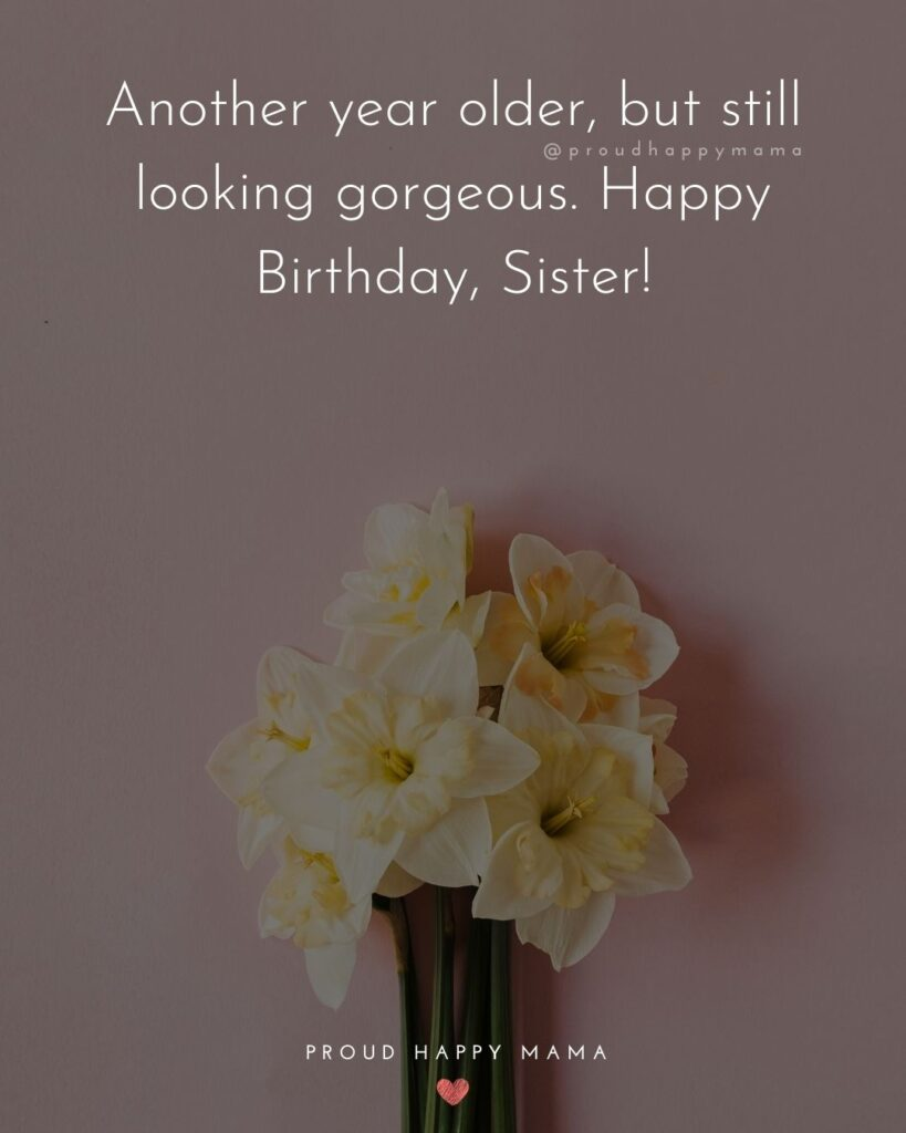 Happy Birthday Wishes For Sister - Another year older, but still looking gorgeous. Happy Birthday, Sister!'