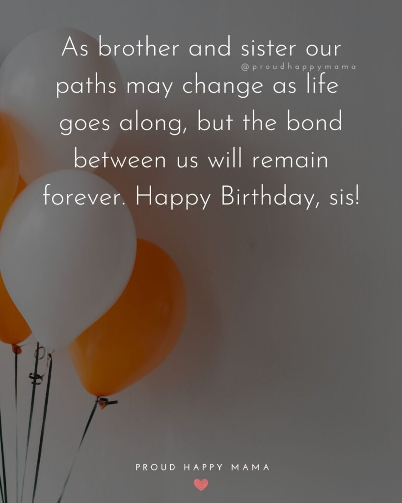 Happy Birthday Wishes For Sister - As brother and sister our paths may change as life goes along, but the bond between us will remain
