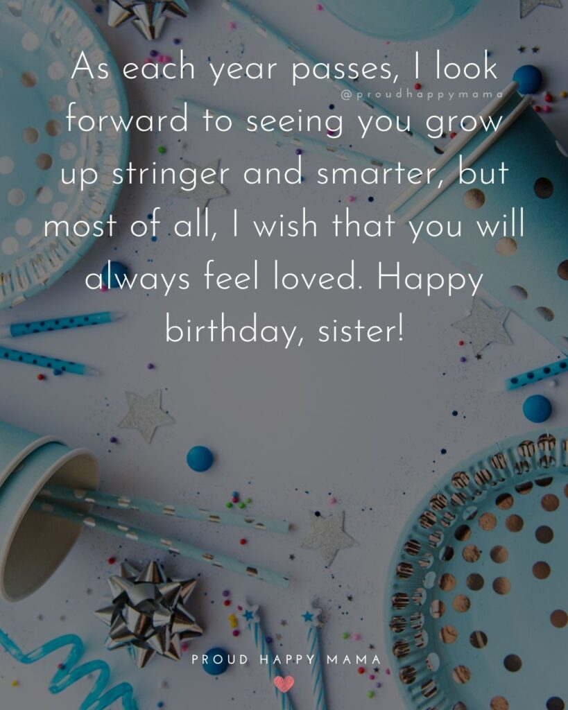 Happy Birthday Wishes For Sister - As each year passes, I look forward to seeing you grow up stringer and smarter, but most of all,