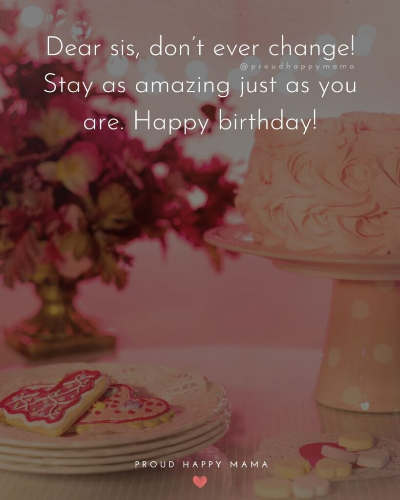 Happy Birthday Wishes For Sister - Dear sis, don't ever change! Stay as amazing just as you are. Happy birthday!