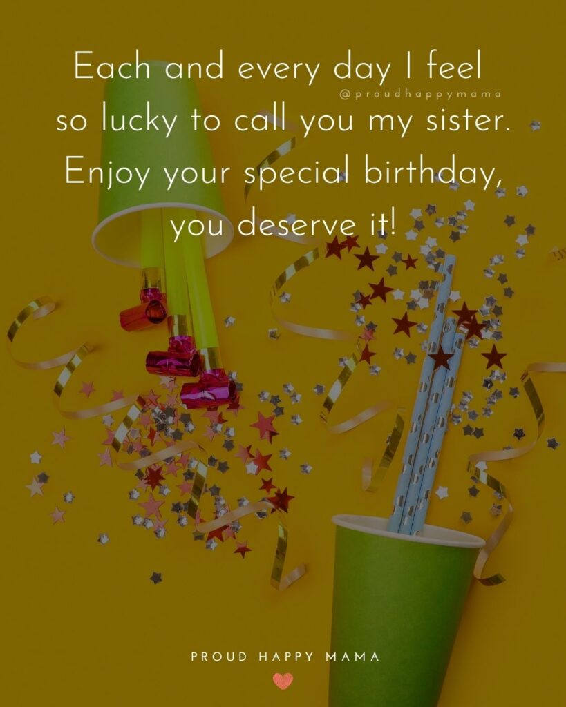Happy Birthday Wishes For Sister - Each and every day I feel so lucky to call you my sister. Enjoy your special birthday, you deserve