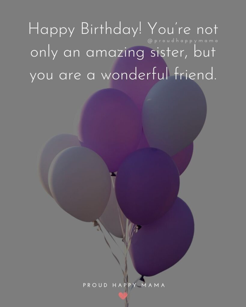 Happy Birthday Wishes For Sister - Happy Birthday! You're not only an amazing sister, but you are a wonderful friend.'