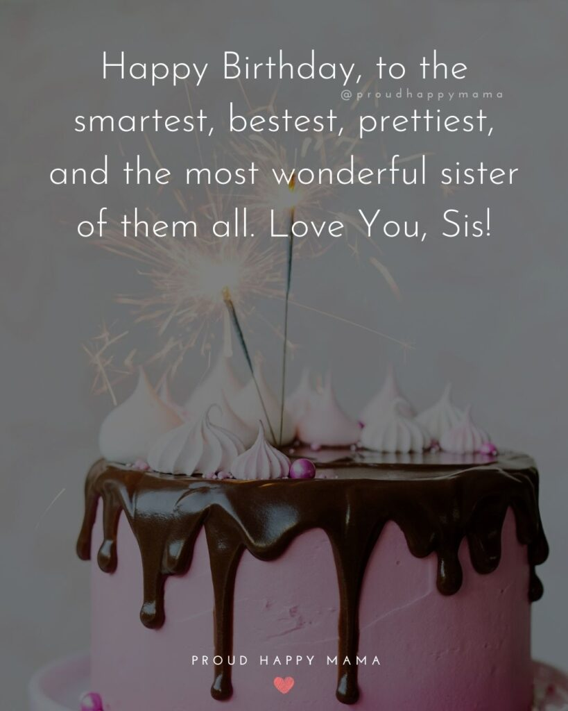 Happy Birthday Wishes For Sister - Happy Birthday, to the smartest, bestest, prettiest, and the most wonderful sister of them all. Love