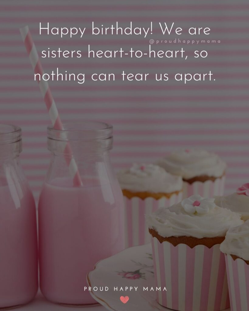 Happy Birthday Wishes For Sister - Happy birthday! We are sisters heart to heart, so nothing can tear us apart.'