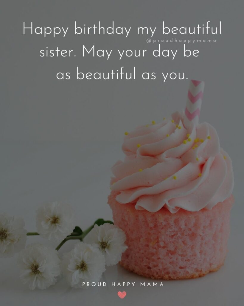 Happy Birthday Wishes For Sister - Happy birthday my beautiful sister. May your day be as beautiful as you.'