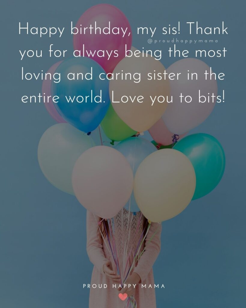 Happy Birthday Wishes For Sister - Happy birthday, my sis! Thank you for always being the most loving and caring sister in the entire