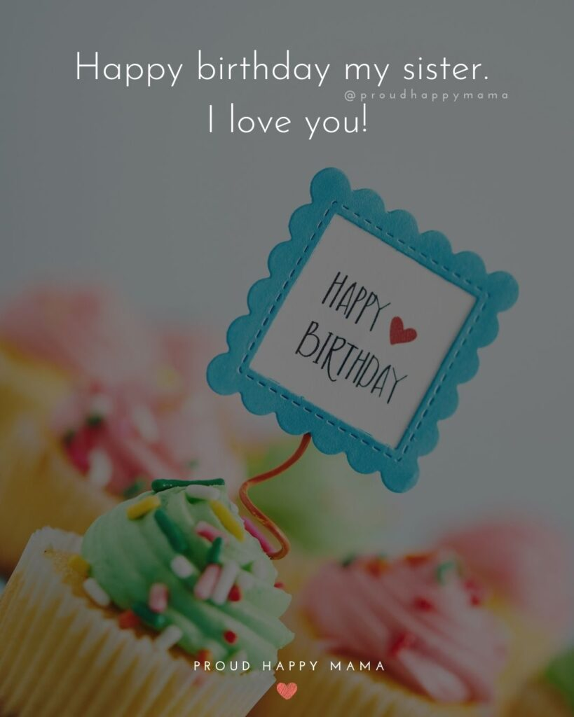 Happy Birthday Wishes For Sister - Happy birthday my sister. I love you!'