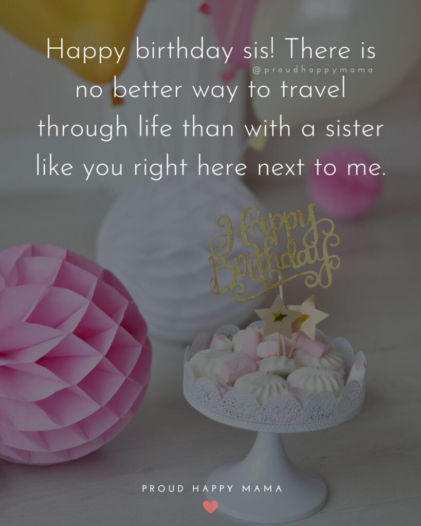 Happy Birthday Wishes For Sister - Happy birthday sis! There is no better way to travel through life than with a sister like you right