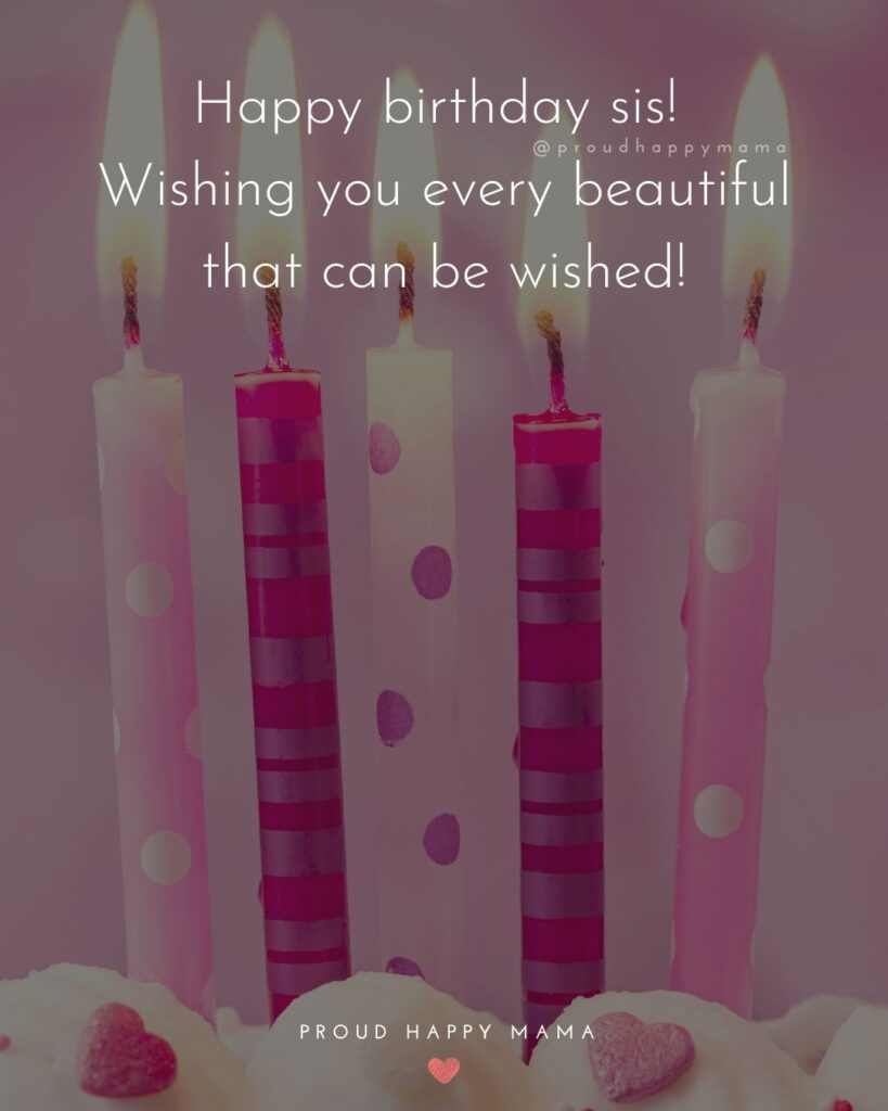 Happy Birthday Wishes For Sister - Happy birthday sis! Wishing you every beautiful that can be wished!'