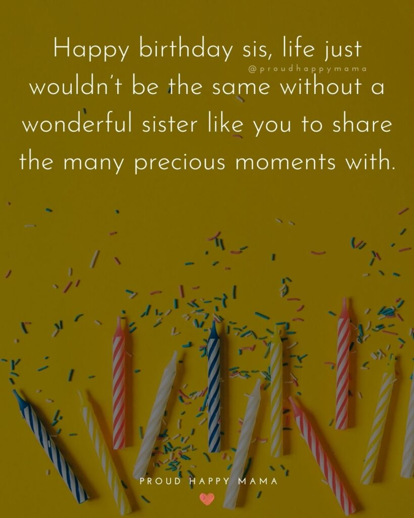Happy Birthday Wishes For Sister - Happy birthday sis, life just wouldn't be the same without a wonderful sister like you to share