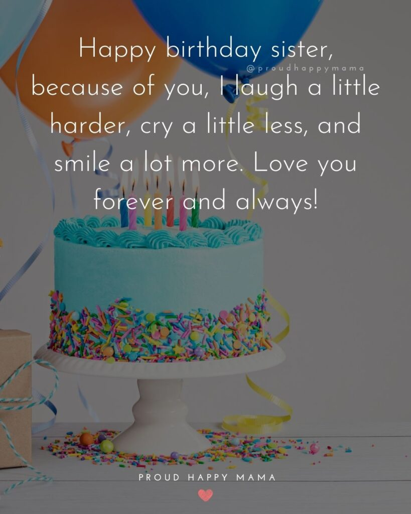 Happy Birthday Wishes For Sister - Happy birthday sister, because of you, I laugh a little harder, cry a little less, and smile a lot more.