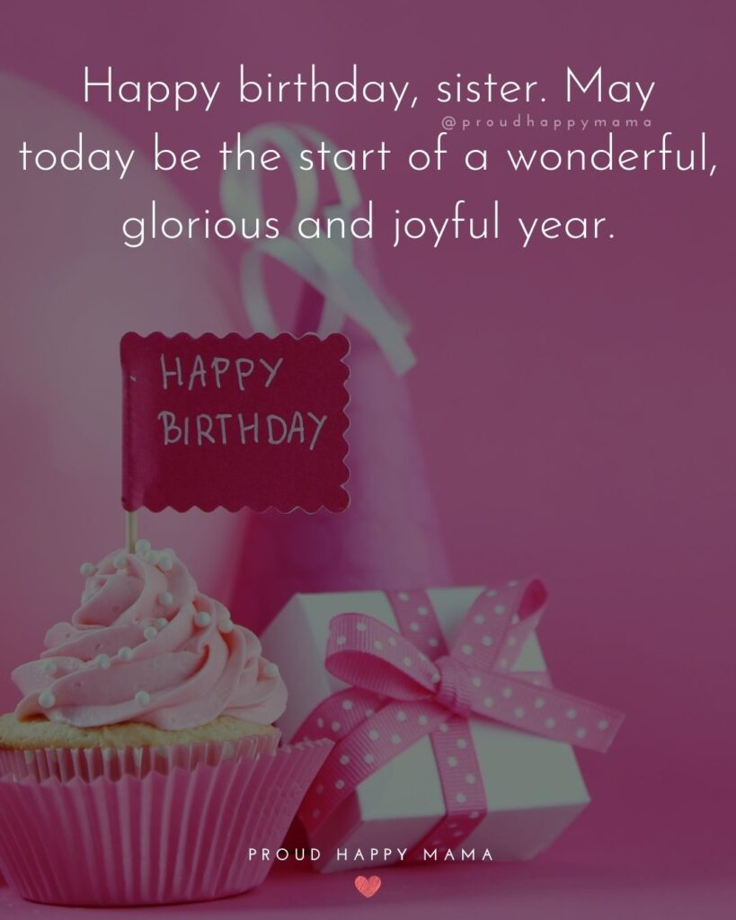 Happy Birthday Wishes For Sister - Happy birthday, sister. May today be the start of a wonderful, glorious and joyful year.'