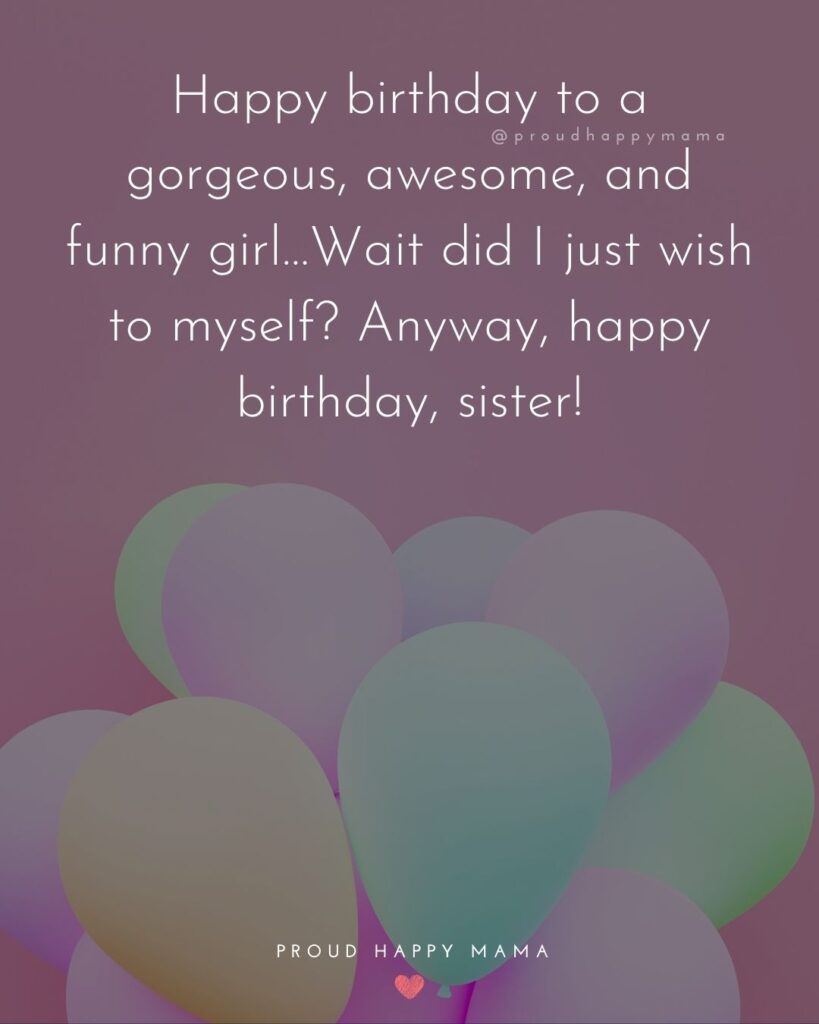 Happy Birthday Wishes For Sister - Happy birthday to a gorgeous, awesome, and funny girl…Wait did I just wish to myself? Anyway,