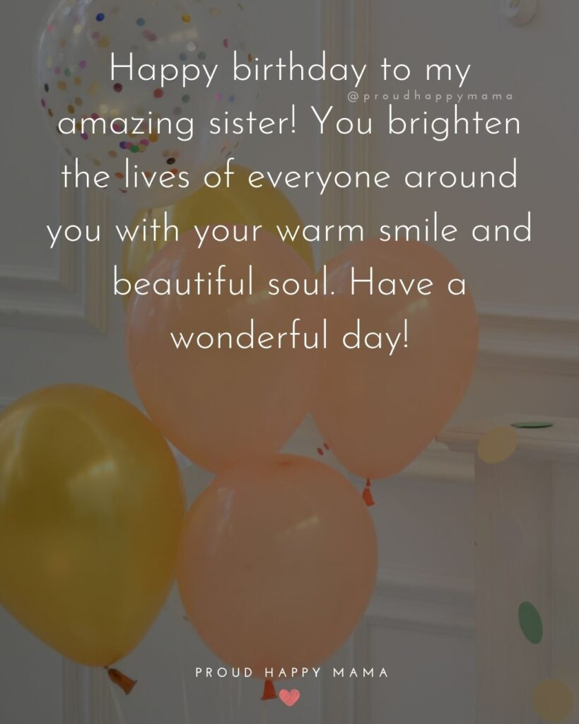 Happy Birthday Wishes For Sister - Happy birthday to my amazing sister! You brighten the lives of everyone around you with your