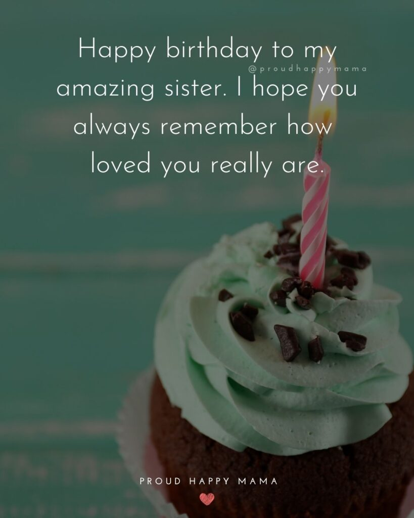 Happy Birthday Wishes For Sister - Happy birthday to my amazing sister. I hope you always remember how loved you really are.'