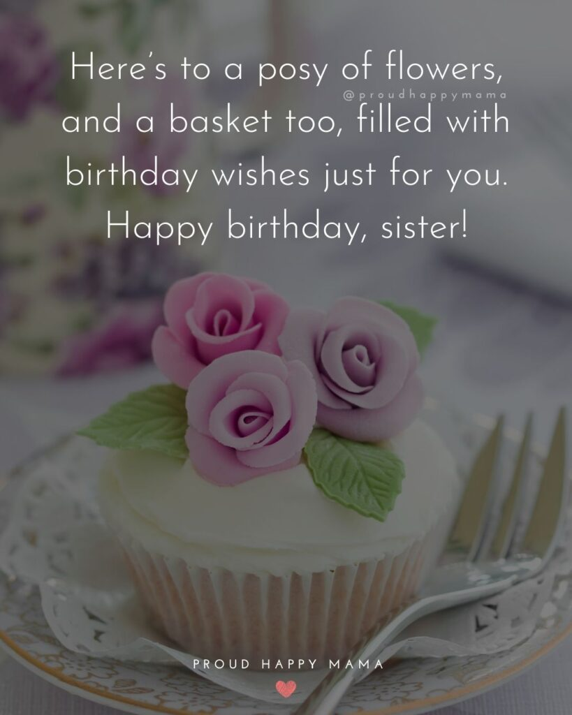 Happy Birthday Wishes For Sister - Here's to a posy of flowers, and a basket too, filled with birthday wishes just for you. Happy