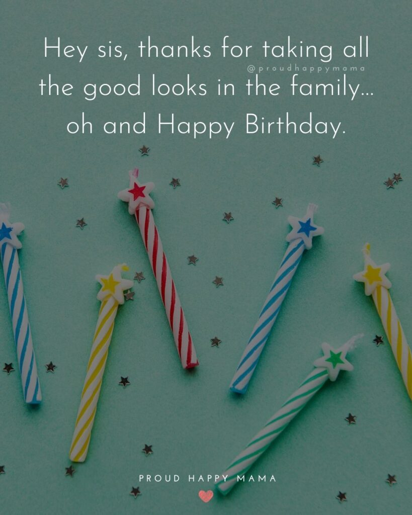 Happy Birthday Wishes For Sister - Hey sis, thanks for taking all the good looks in the family…oh and Happy Birthday.'