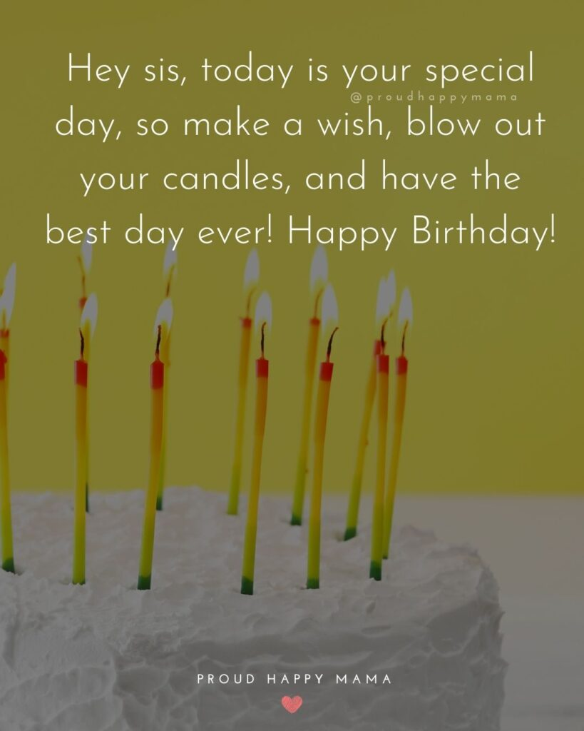 Happy Birthday Wishes For Sister - Hey sis, today is your special day, so make a wish, blow out your candles, and have the best day