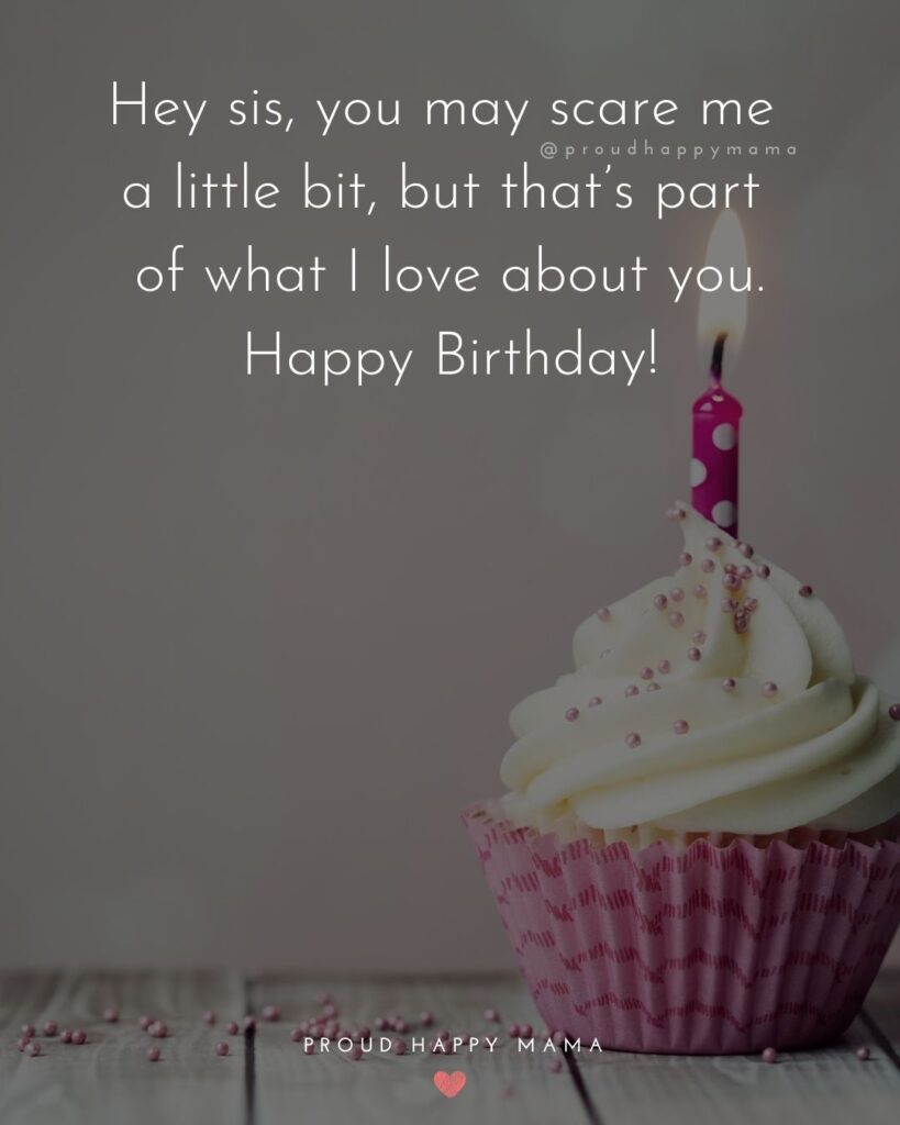 Happy Birthday Wishes For Sister - Hey sis, you may scare me a little bit, but that's part of what I love about you. Happy Birthday!'