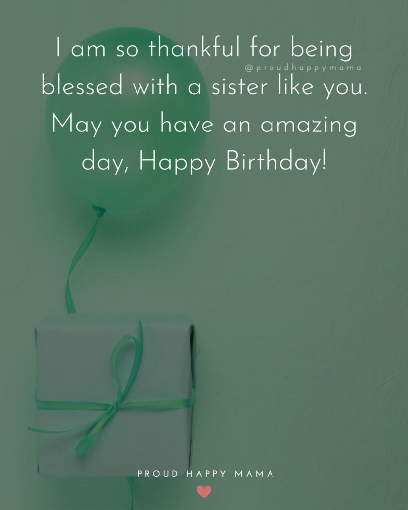 Happy Birthday Wishes For Sister - I am so thankful for being blessed with a sister like you. May you have an amazing day, Happy