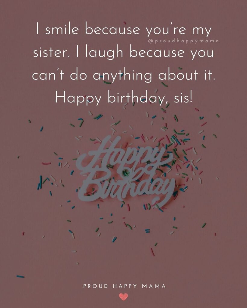 Happy Birthday Wishes For Sister - I smile because you're my sister. I laugh because you can't do anything about it. Happy birthday, sis!'