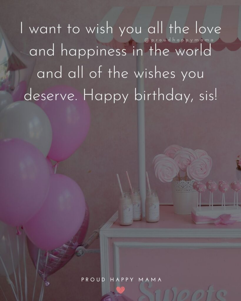 Happy Birthday Wishes For Sister - I want to wish you all the love and happiness in the world and all of the wishes you deserve.