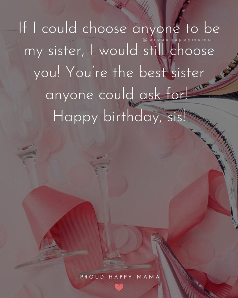Happy Birthday Wishes For Sister - If I could choose anyone to be my sister, I would still choose you! You're the best sister anyone