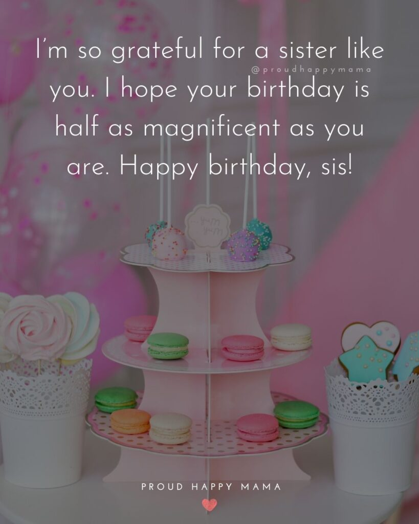 Happy Birthday Wishes For Sister - I'm so grateful for a sister like you. I hope your birthday is half as magnificent as you are. Happy