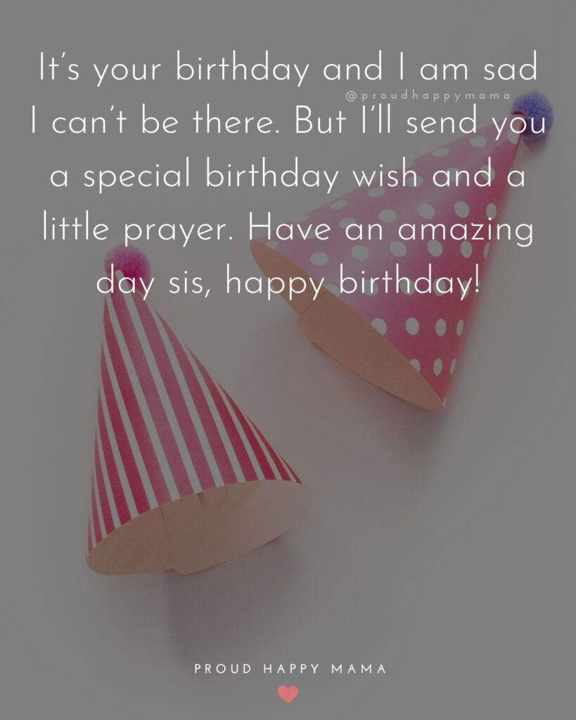 Happy Birthday Wishes For Sister - It's your birthday and I am sad I can't be there. But I'll send you a special birthday wish and a little
