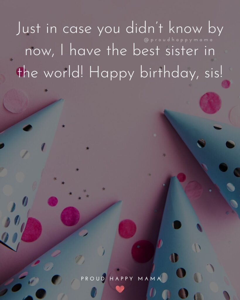 Happy Birthday Wishes For Sister - Just in case you didn't know by now, I have the best sister in the world! Happy birthday, sis!'