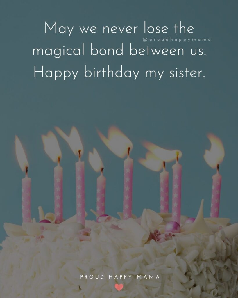 Happy Birthday Wishes For Sister - May we never lose the magical bond between us. Happy birthday my sister.'