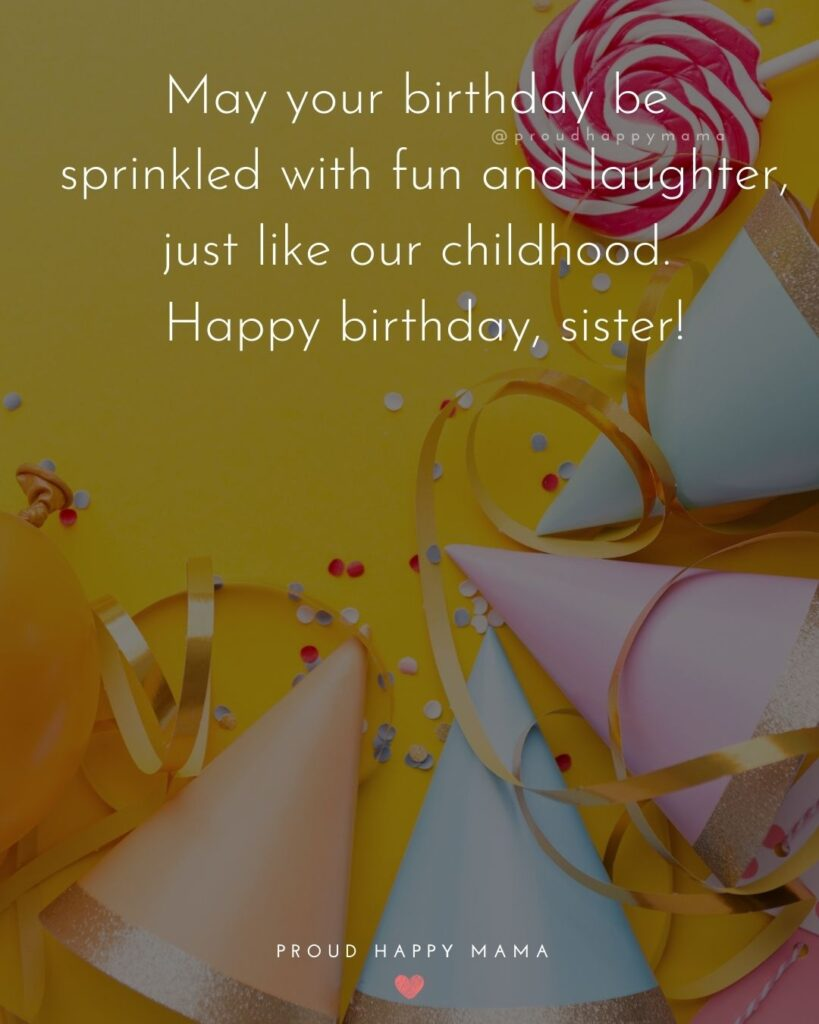 Happy Birthday Wishes For Sister - May your birthday be sprinkled with fun and laughter, just like our childhood. Happy birthday,
