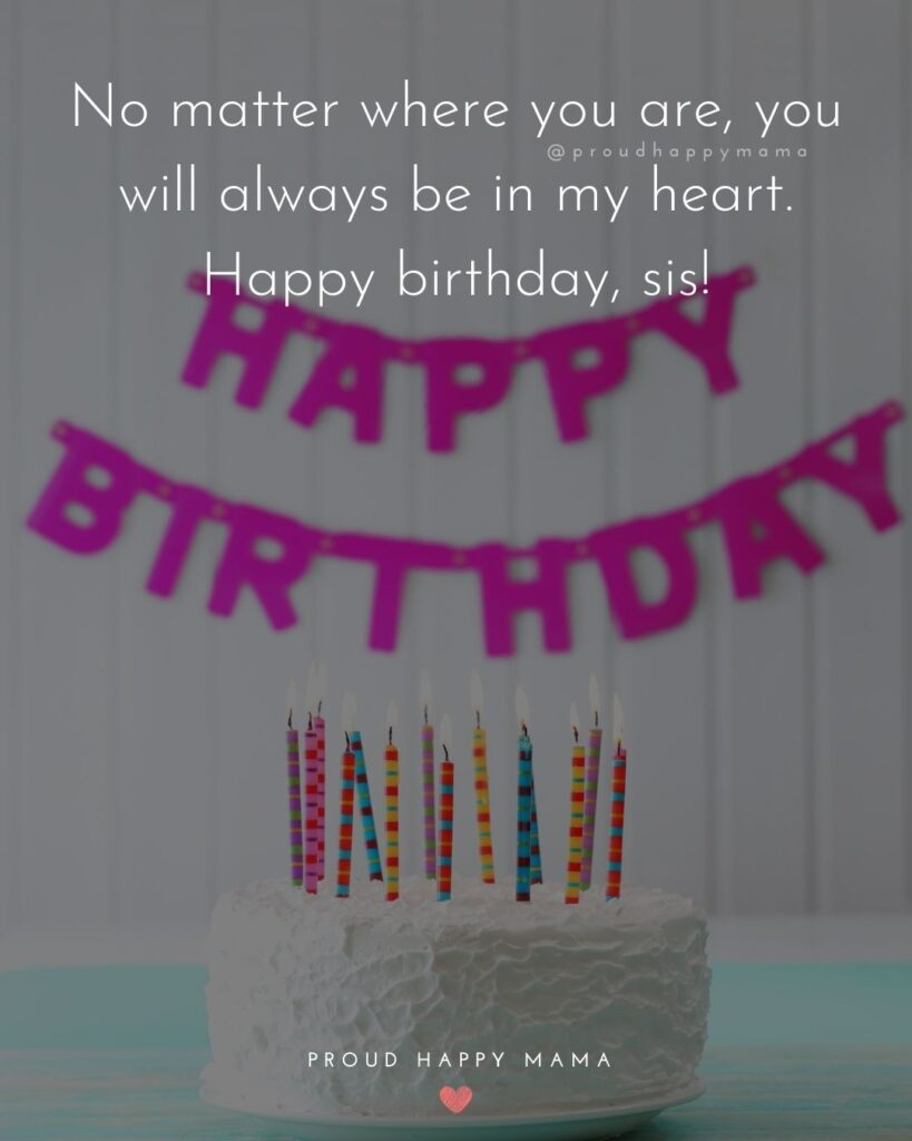 Happy Birthday Wishes For Sister - No matter where you are, you will always be in my heart. Happy birthday, sis!'