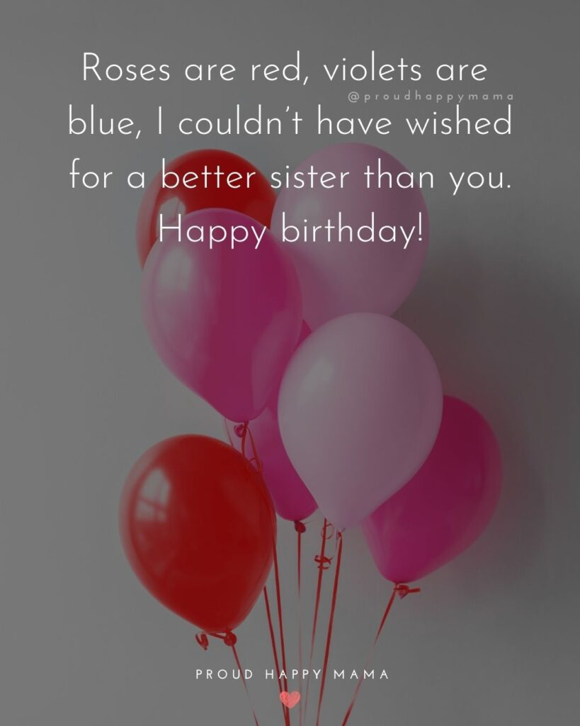 Happy Birthday Wishes For Sister - Roses are red, violets are blue, I couldn't have wished for a better sister than you. Happy birthday!'