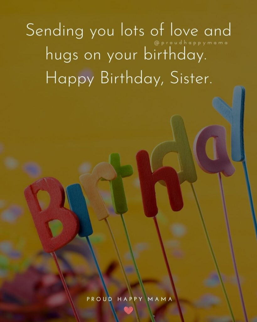 Happy Birthday Wishes For Sister - Sending you lots of love and hugs on your birthday. Happy Birthday, Sister.'