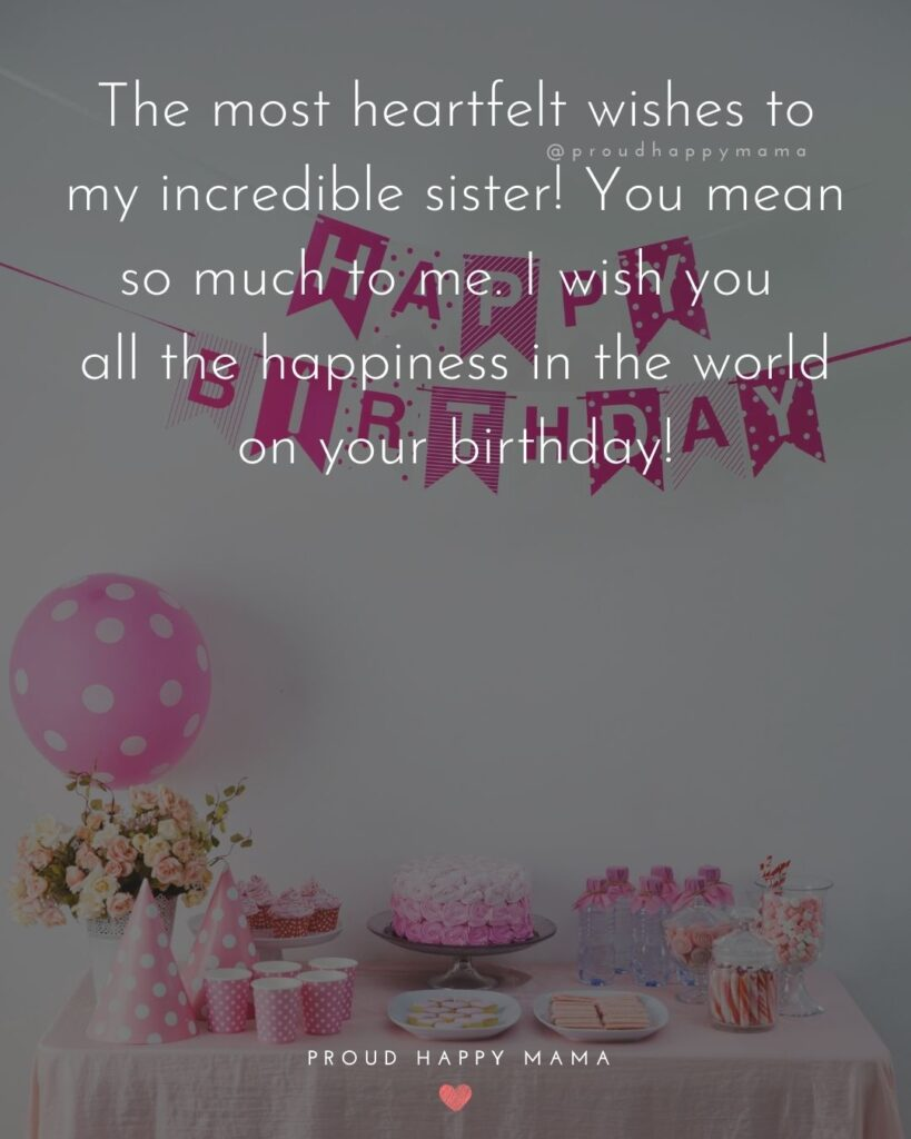 Happy Birthday Wishes For Sister - The most heartfelt wishes to my incredible sister! You mean so much to me. I wish you all the