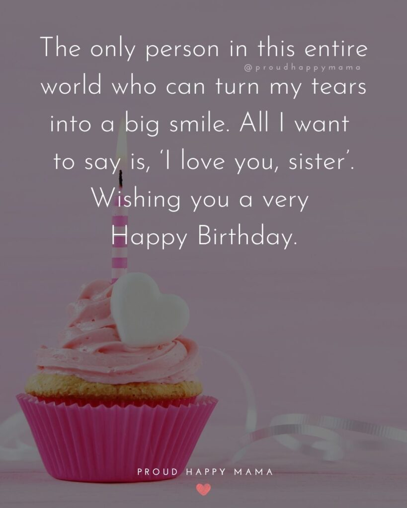 Happy Birthday Wishes For Sister - The only person in this entire world who can turn my tears into a big smile. All I want to say is, 'I