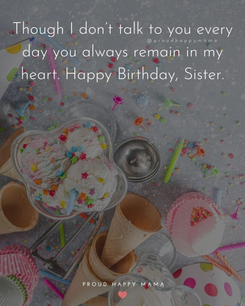 Happy Birthday Wishes For Sister - Though I don't talk to you every day you always remain in my heart. Happy Birthday, Sister.'