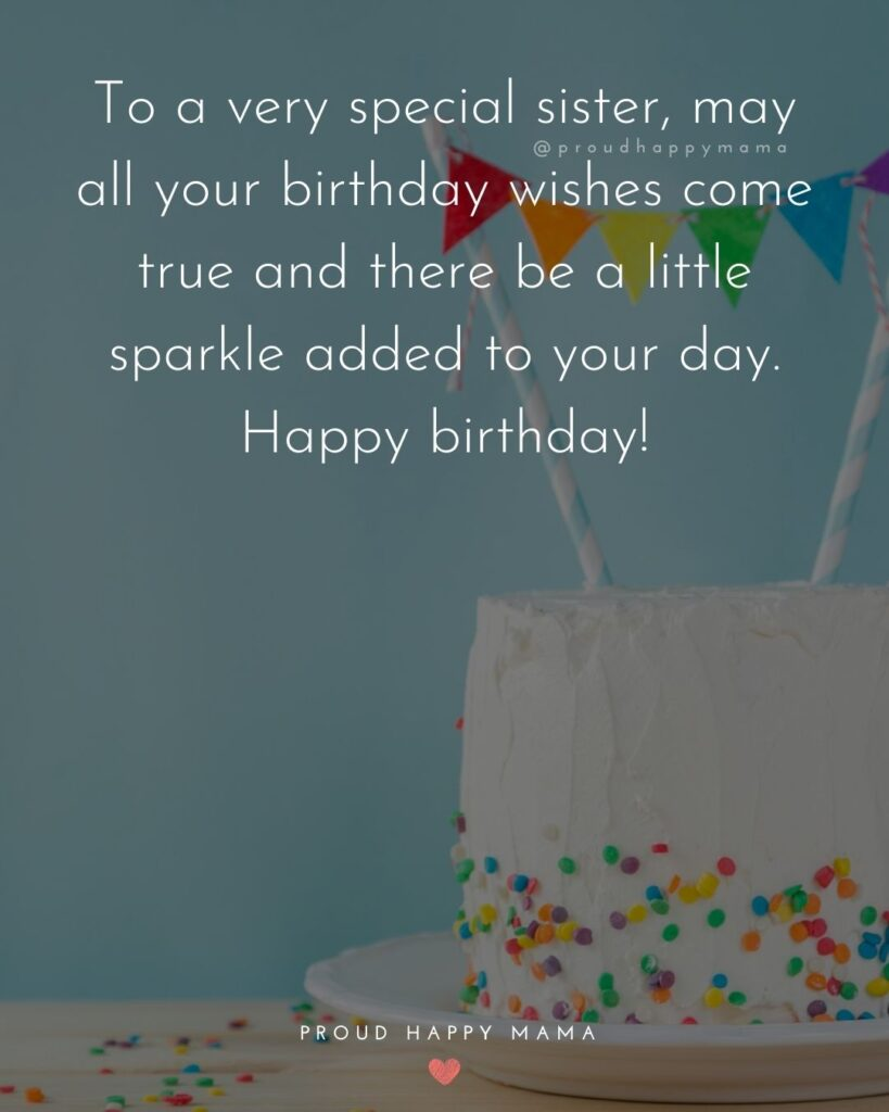 Happy Birthday Wishes For Sister - To a very special sister, may all your birthday wishes come true and there be a little sparkle added