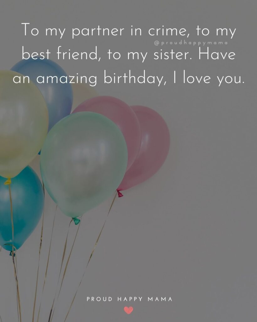Happy Birthday Wishes For Sister - To my partner in crime, to my best friend, to my sister. Have an amazing birthday, I love you.'
