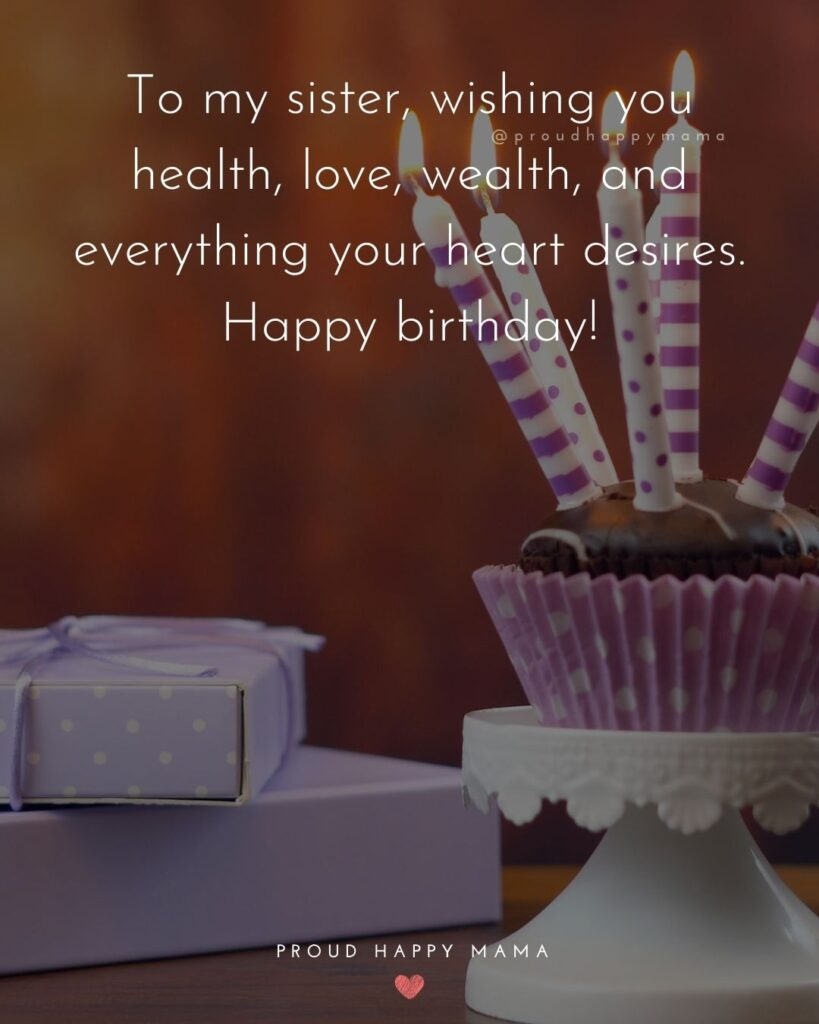 Happy Birthday Wishes For Sister - To my sister, wishing you health, love, wealth, and everything your heart desires. Happy birthday!'