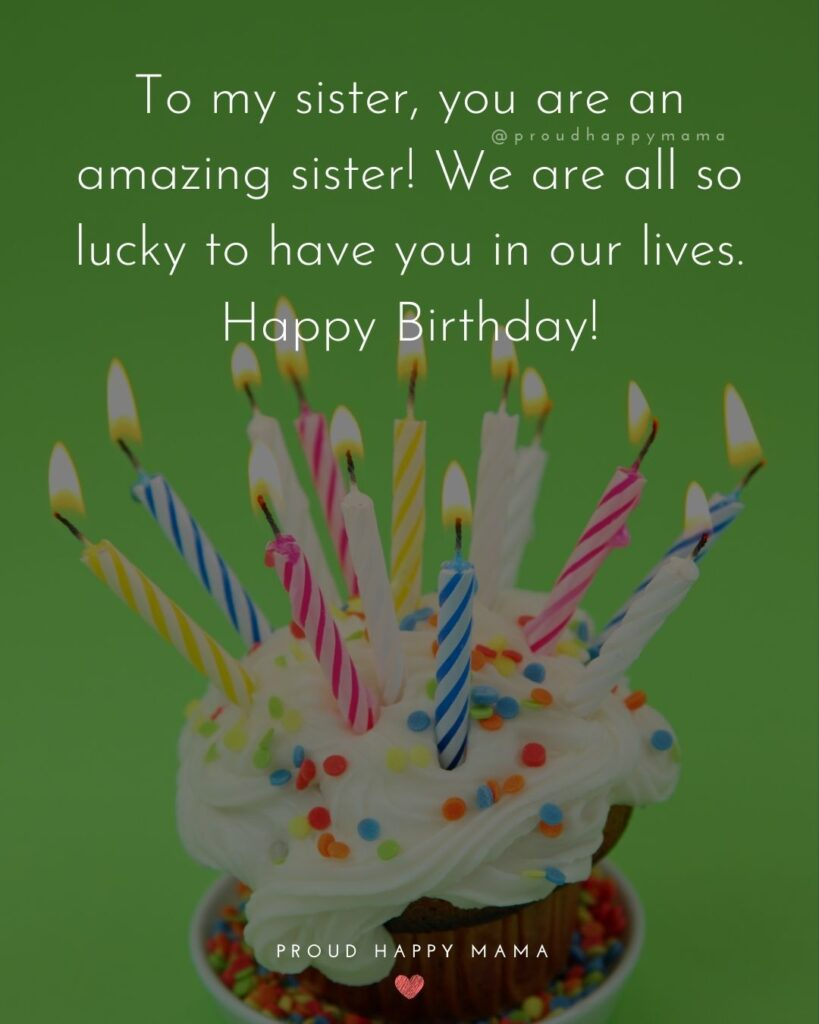 Happy Birthday Wishes For Sister - To my sister, you are an amazing sister! We are all so lucky to have you in our lives. Happy Birthday!'