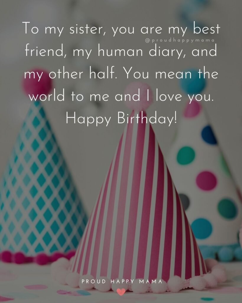 Happy Birthday Wishes For Sister - To my sister, you are my best friend, my human diary, and my other half. You mean the world to