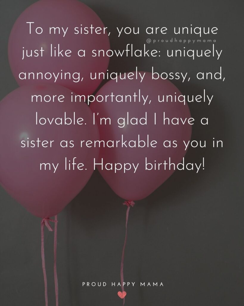Happy Birthday Wishes For Sister - To my sister, you are unique just like a snowflake: uniquely annoying, uniquely bossy, and, more