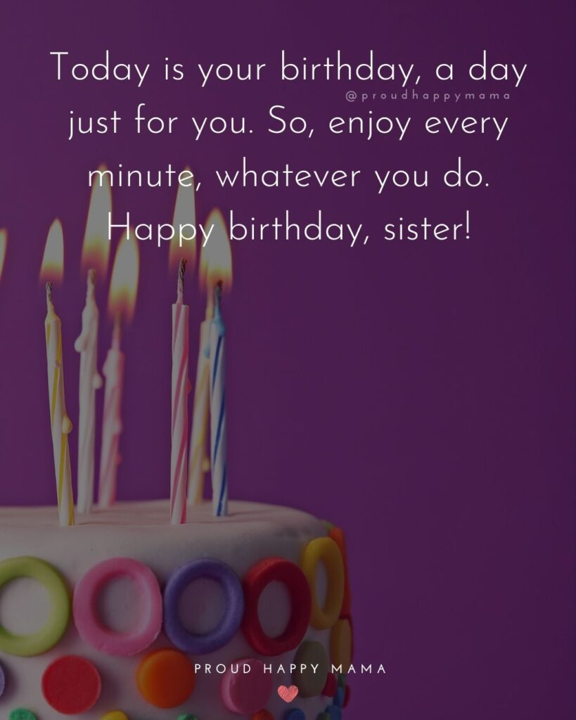 Happy Birthday Wishes For Sister - Today is your birthday, a day just for you. So, enjoy every minute, whatever you do. Happy