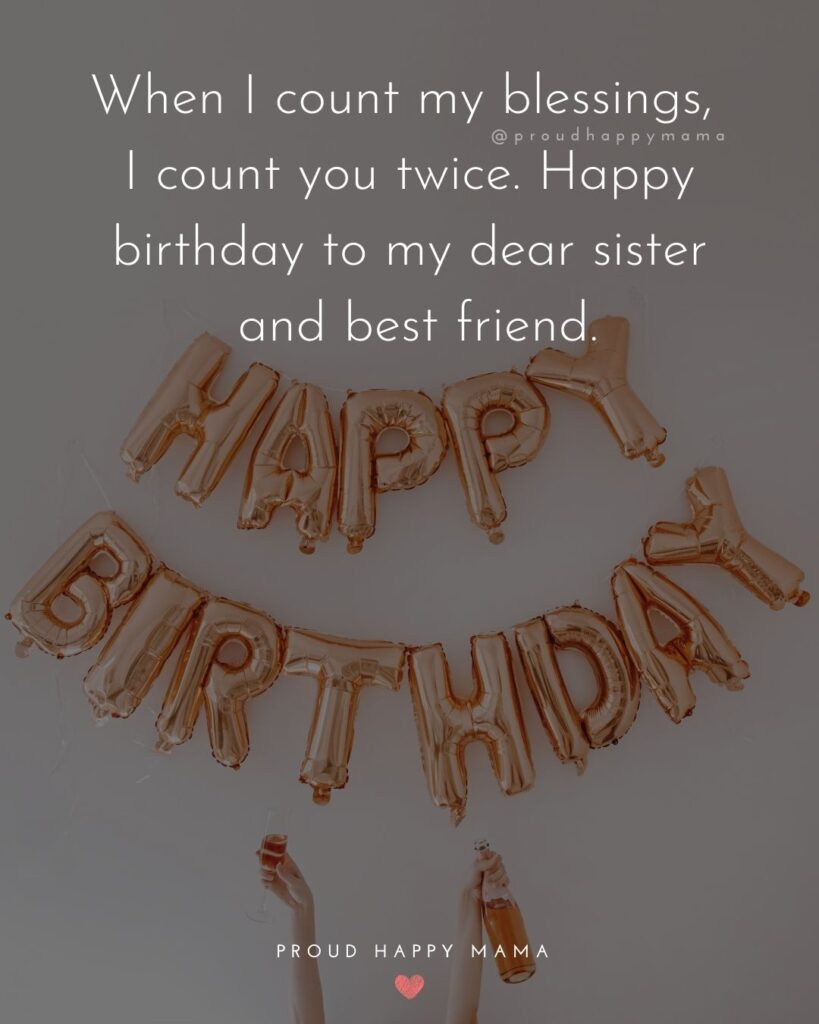 Happy Birthday Wishes For Sister - When I count my blessings, I count you twice. Happy birthday to my dear sister and best friend.'