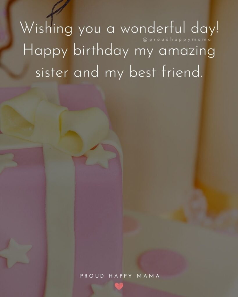 Happy Birthday Wishes For Sister - Wishing you a wonderful day! Happy birthday my amazing sister and my best friend.'
