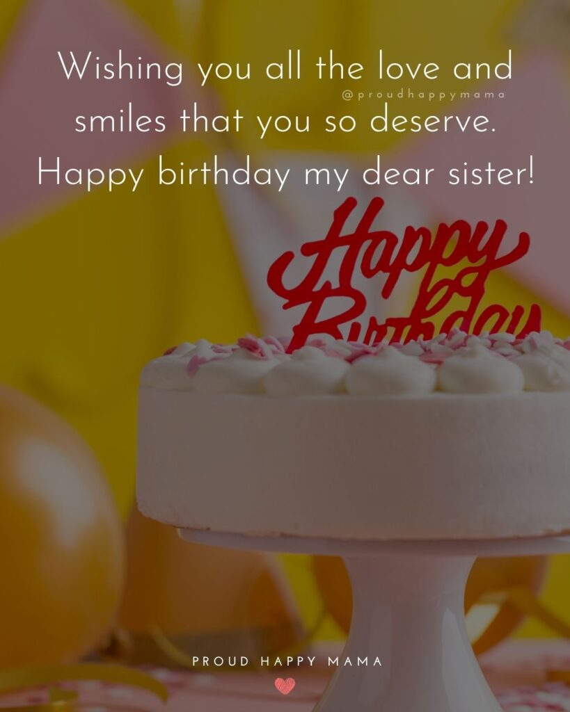 Happy Birthday Wishes For Sister - Wishing you all the love and smiles that you so deserve. Happy birthday my dear sister!'
